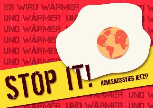 """roter Hintergrund auf dem in dunkelroter Schrift steht """"Es wird wärmer und wärmer und wärmer und wärmer (ganz oft wiederholt, alles ist damit voll)"""". Davor ist ein Spiegelei, bei dem die Erde das Eigelb ist, Davor steht in dunkelroter Schrift """"Stop it! Kohleausstieg jetzt!"""" auf gelben Grund"""
